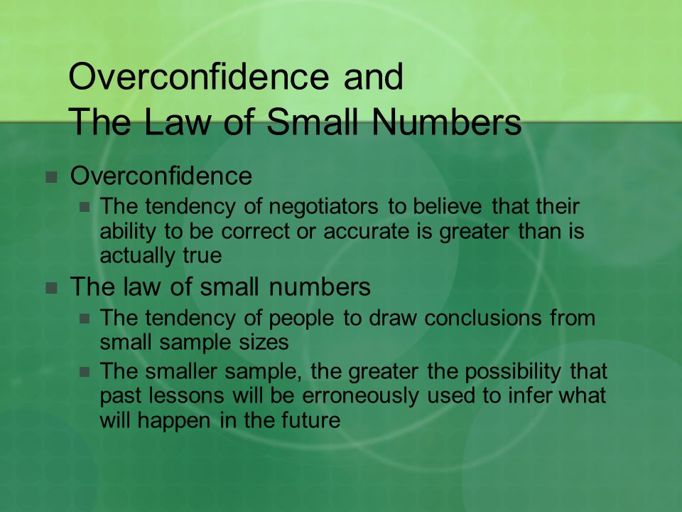 Overconfidence and The Law of Small Numbers Overconfidence The tendency of negotiators to believe that their ability to be correct or accurate is grea