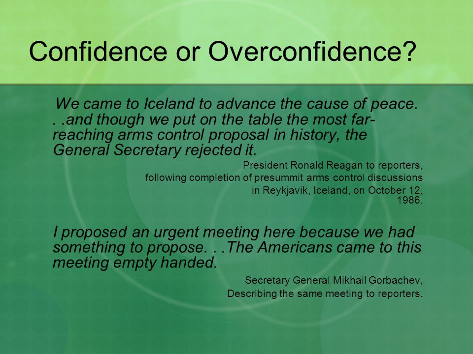 Confidence or Overconfidence? We came to Iceland to advance the cause of peace...and though we put on the table the most far- reaching arms control pr