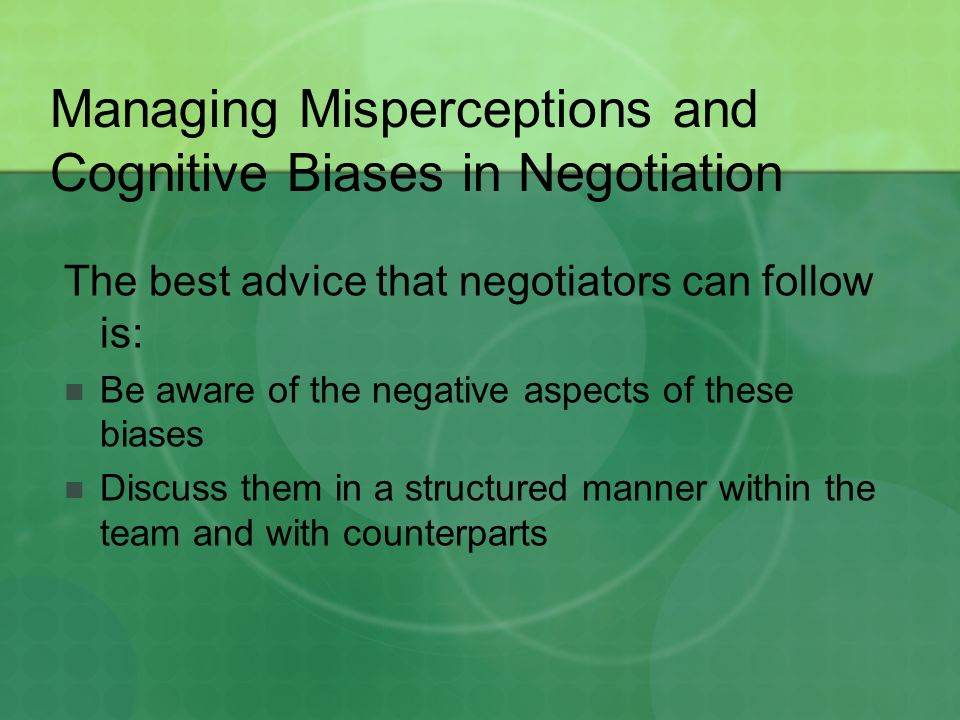 Managing Misperceptions and Cognitive Biases in Negotiation The best advice that negotiators can follow is: Be aware of the negative aspects of these