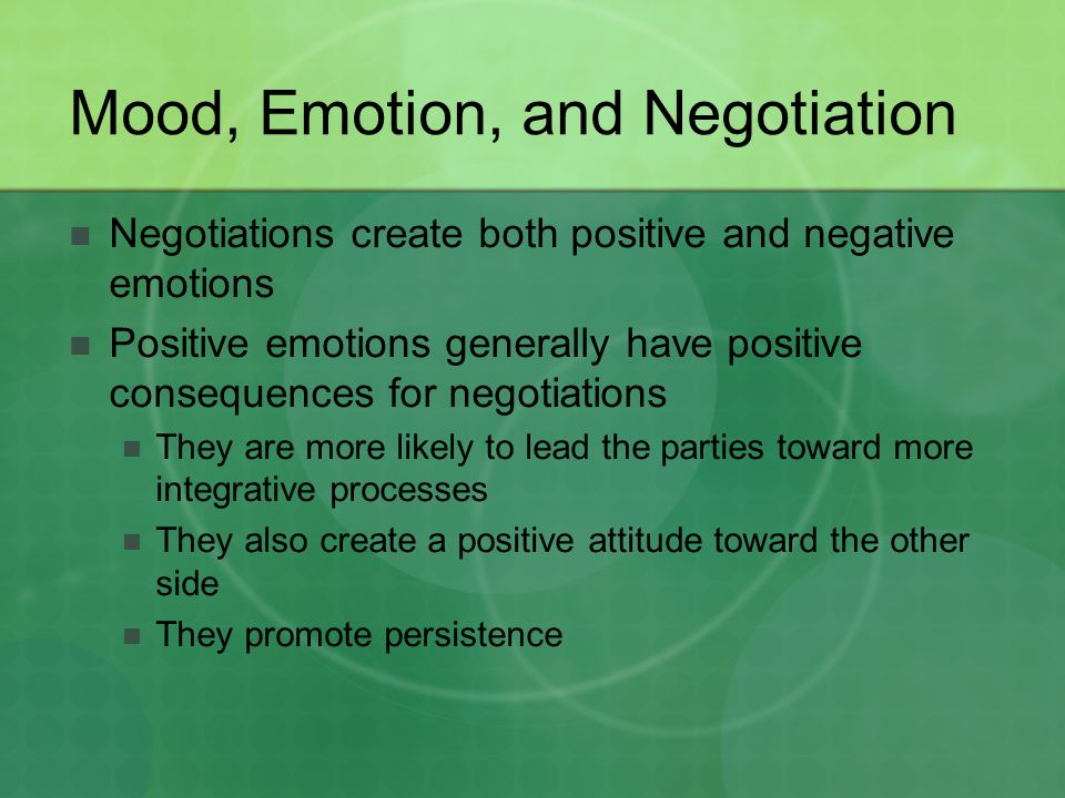 Mood, Emotion, and Negotiation Negotiations create both positive and negative emotions Positive emotions generally have positive consequences for nego