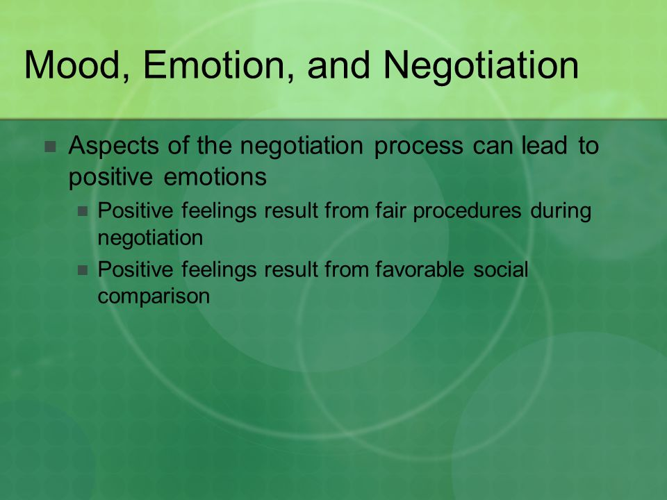 Mood, Emotion, and Negotiation Aspects of the negotiation process can lead to positive emotions Positive feelings result from fair procedures during n