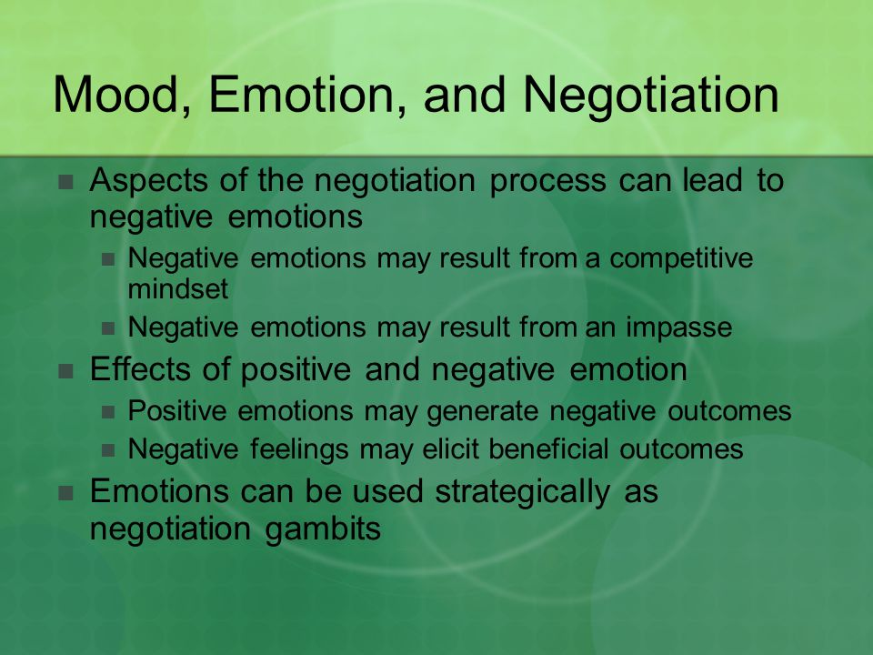 Mood, Emotion, and Negotiation Aspects of the negotiation process can lead to negative emotions Negative emotions may result from a competitive mindse