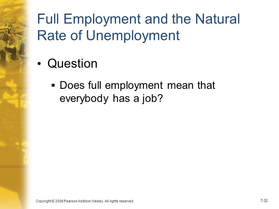 Copyright © 2008 Pearson Addison Wesley. All rights reserved. 7-32 Full Employment and the Natural Rate of Unemployment Question  Does full employmen