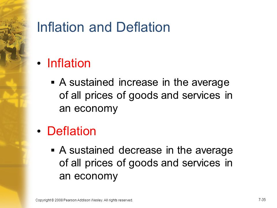 Copyright © 2008 Pearson Addison Wesley. All rights reserved. 7-35 Inflation and Deflation Inflation  A sustained increase in the average of all pric