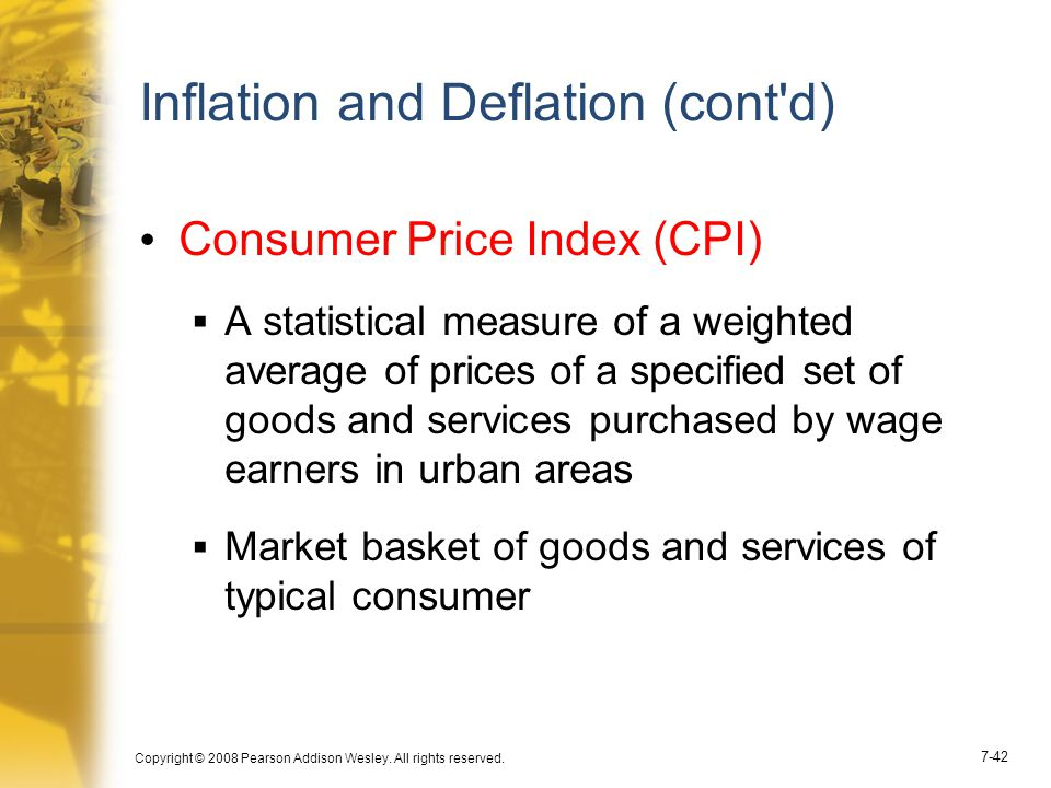 Copyright © 2008 Pearson Addison Wesley. All rights reserved. 7-42 Inflation and Deflation (cont'd) Consumer Price Index (CPI)  A statistical measure