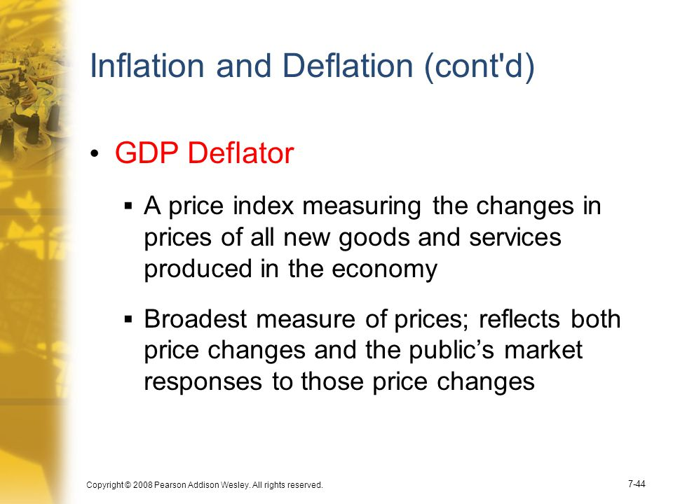 Copyright © 2008 Pearson Addison Wesley. All rights reserved. 7-44 Inflation and Deflation (cont'd) GDP Deflator  A price index measuring the changes