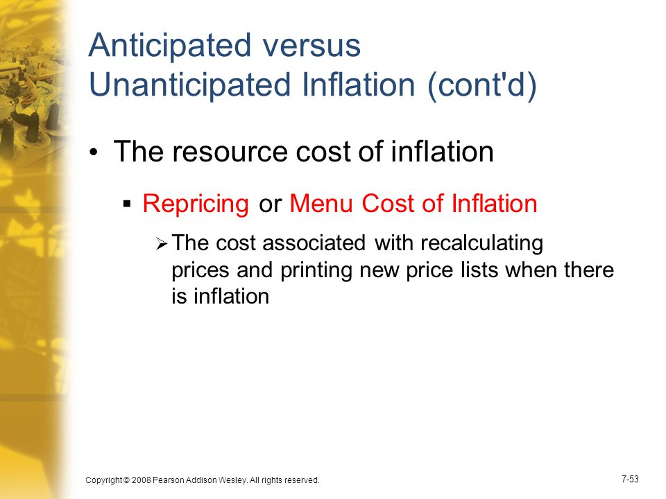 Copyright © 2008 Pearson Addison Wesley. All rights reserved. 7-53 Anticipated versus Unanticipated Inflation (cont'd) The resource cost of inflation