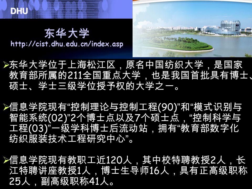 DHU Donghua University 24 东华大学 http://cist.dhu.edu.cn/index.asp  东华大学位于上海松江区,原名中国纺织大学,是国家 教育部所属的 211 全国重点大学,也是我国首批具有博士、 硕士、学士三级学位授予权的大学之一。  信息学院现有 控制理论与控制工程 (90) 和 模式识别与 智能系统 (02) 2 个博士点以及 7 个硕士点, 控制科学与 工程 (03) 一级学科博士后流动站,拥有 教育部数字化 纺织服装技术工程研究中心 。  信息学院现有教职工近 120 人,其中校特聘教授 2 人,长 江特聘讲座教授 1 人,博士生导师 16 人,具有正高级职称 25 人,副高级职称 41 人。