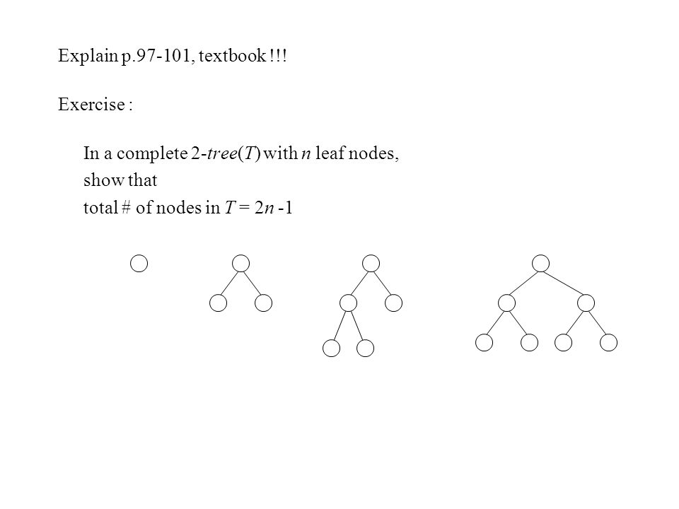 Explain p.97-101, textbook !!! Exercise : In a complete 2-tree(T) with n leaf nodes, show that total # of nodes in T = 2n -1