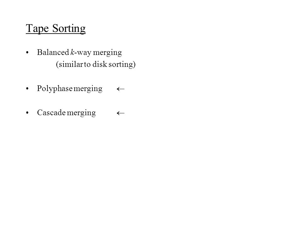 Tape Sorting Balanced k-way merging (similar to disk sorting) Polyphase merging  Cascade merging 