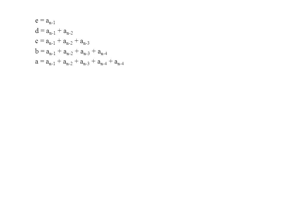 e = a n-1 d = a n-1 + a n-2 c = a n-1 + a n-2 + a n-3 b = a n-1 + a n-2 + a n-3 + a n-4 a = a n-1 + a n-2 + a n-3 + a n-4 + a n-4