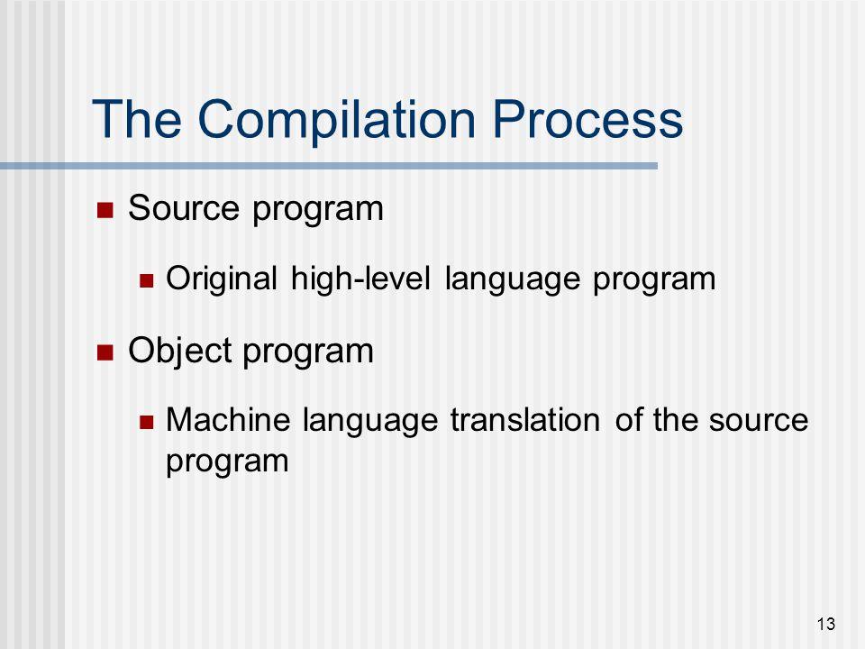 13 The Compilation Process Source program Original high-level language program Object program Machine language translation of the source program