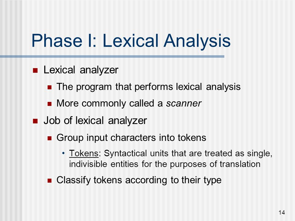 14 Phase I: Lexical Analysis Lexical analyzer The program that performs lexical analysis More commonly called a scanner Job of lexical analyzer Group