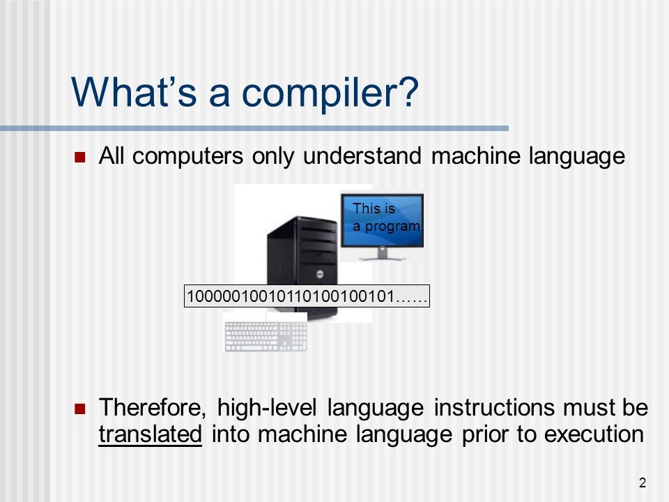 2 What's a compiler? All computers only understand machine language Therefore, high-level language instructions must be translated into machine langua