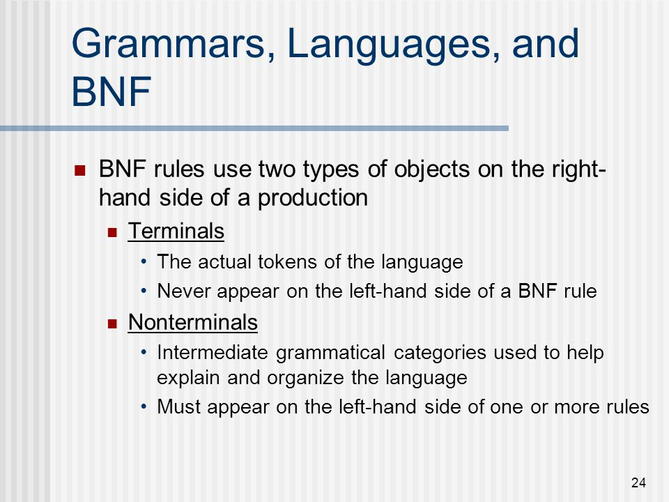 24 Grammars, Languages, and BNF BNF rules use two types of objects on the right- hand side of a production Terminals The actual tokens of the language