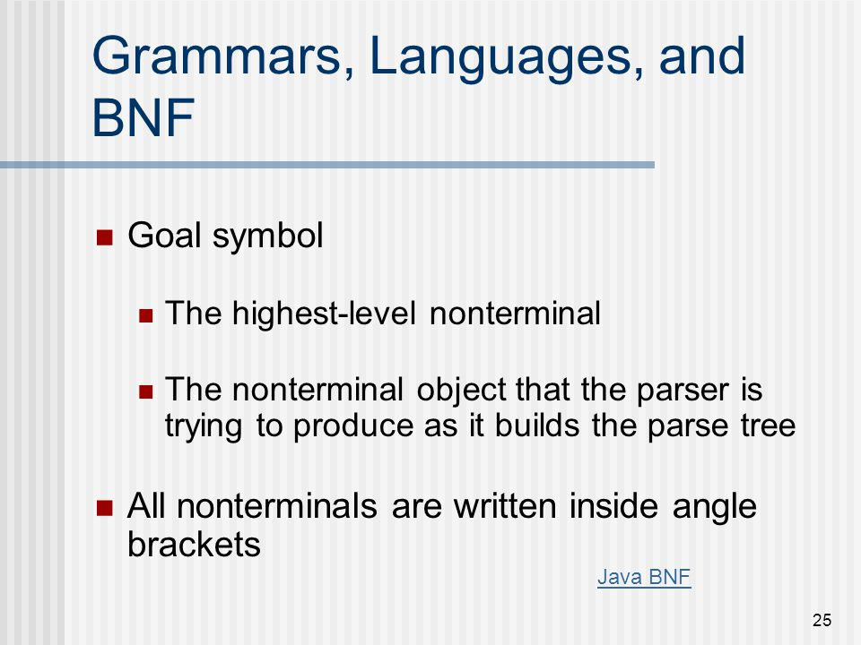 25 Grammars, Languages, and BNF Goal symbol The highest-level nonterminal The nonterminal object that the parser is trying to produce as it builds the