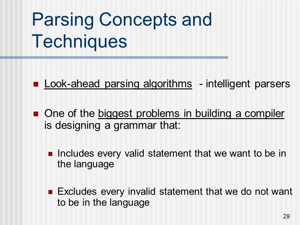 29 Parsing Concepts and Techniques Look-ahead parsing algorithms - intelligent parsers One of the biggest problems in building a compiler is designing
