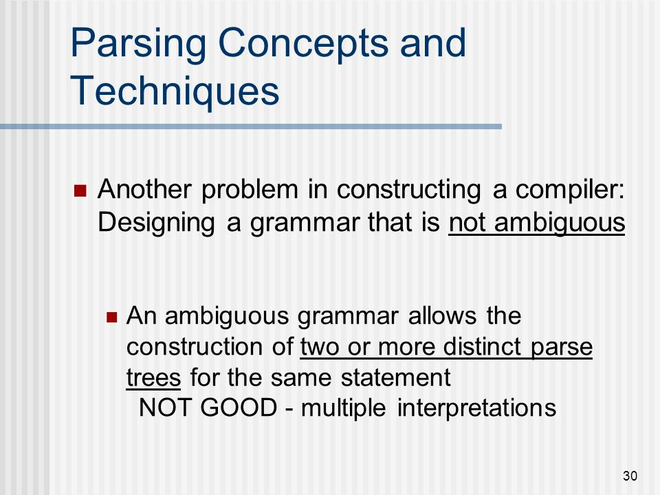 30 Parsing Concepts and Techniques Another problem in constructing a compiler: Designing a grammar that is not ambiguous An ambiguous grammar allows t