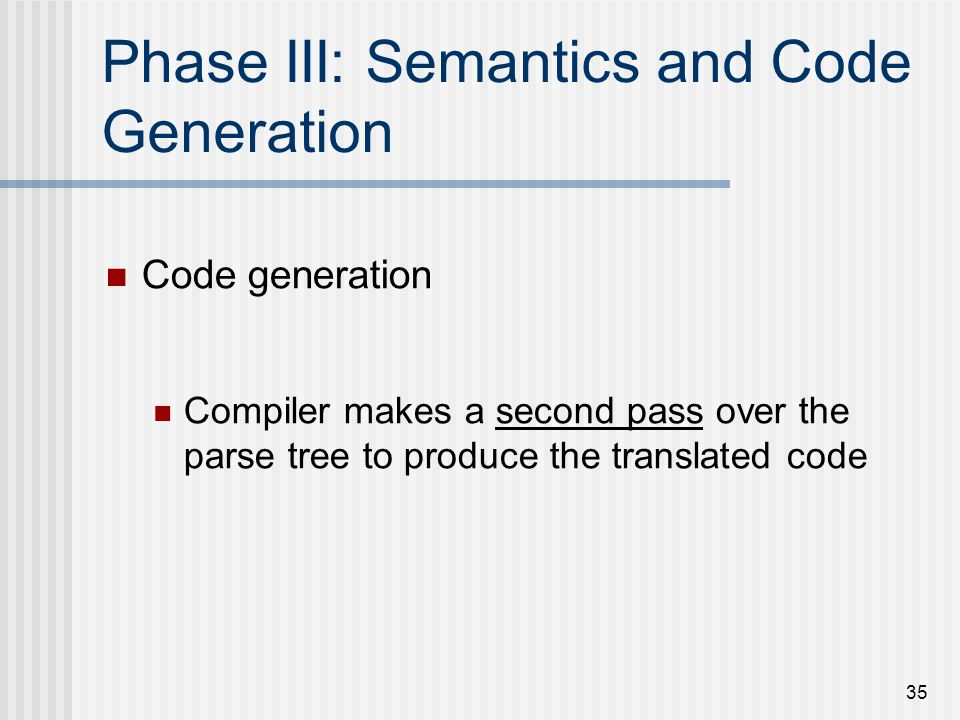 35 Phase III: Semantics and Code Generation Code generation Compiler makes a second pass over the parse tree to produce the translated code