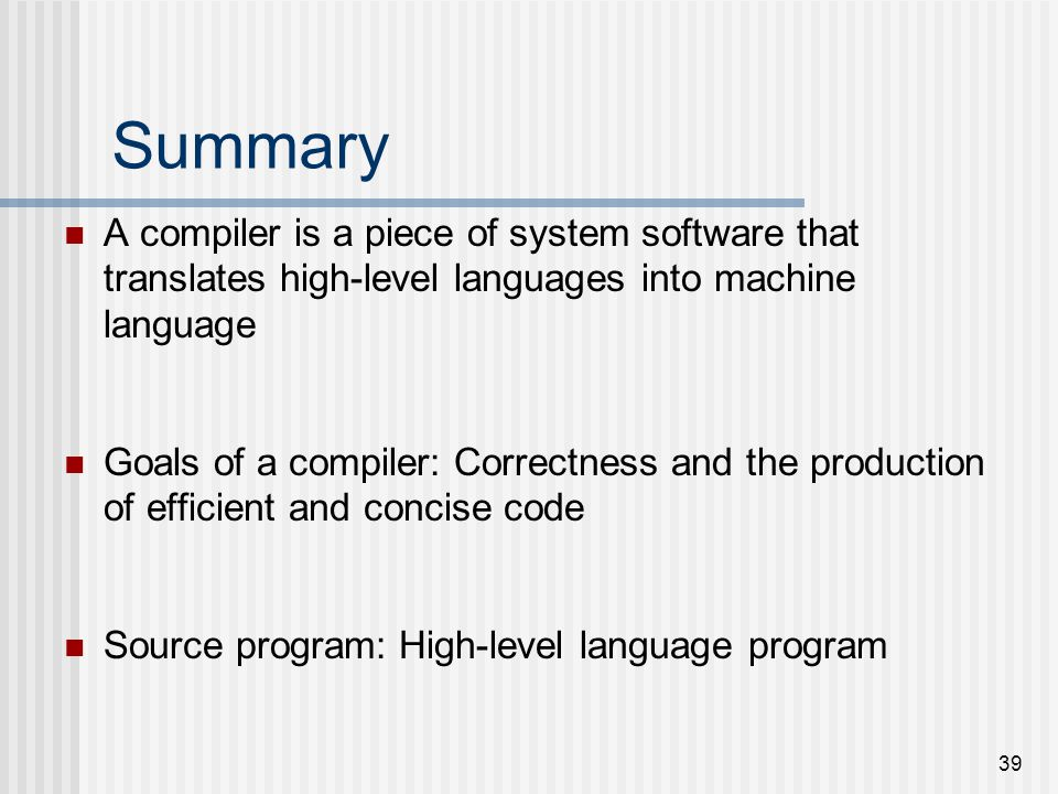 39 Summary A compiler is a piece of system software that translates high-level languages into machine language Goals of a compiler: Correctness and th