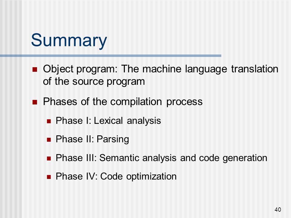 40 Summary Object program: The machine language translation of the source program Phases of the compilation process Phase I: Lexical analysis Phase II
