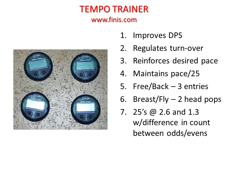 TEMPO TRAINER www.finis.com 1.Improves DPS 2.Regulates turn-over 3.Reinforces desired pace 4.Maintains pace/25 5.Free/Back – 3 entries 6.Breast/Fly – 2 head pops 7.25's @ 2.6 and 1.3 w/difference in count between odds/evens