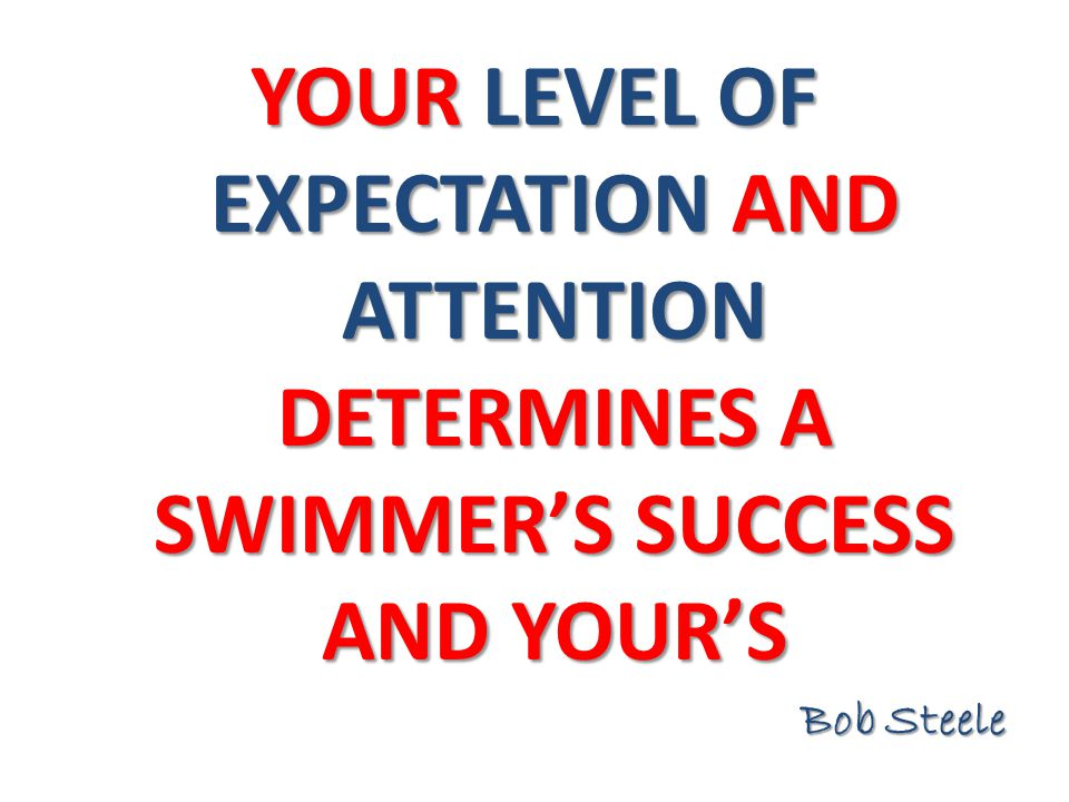 YOUR LEVEL OF EXPECTATION AND ATTENTION DETERMINES A SWIMMER'S SUCCESS AND YOUR'S Bob Steele