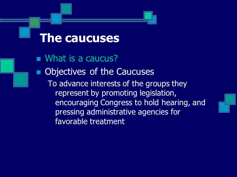 What is a caucus? Informal group or committee composed of Senators or Representatives who share opinions, interests or social characteristics. Ideolog