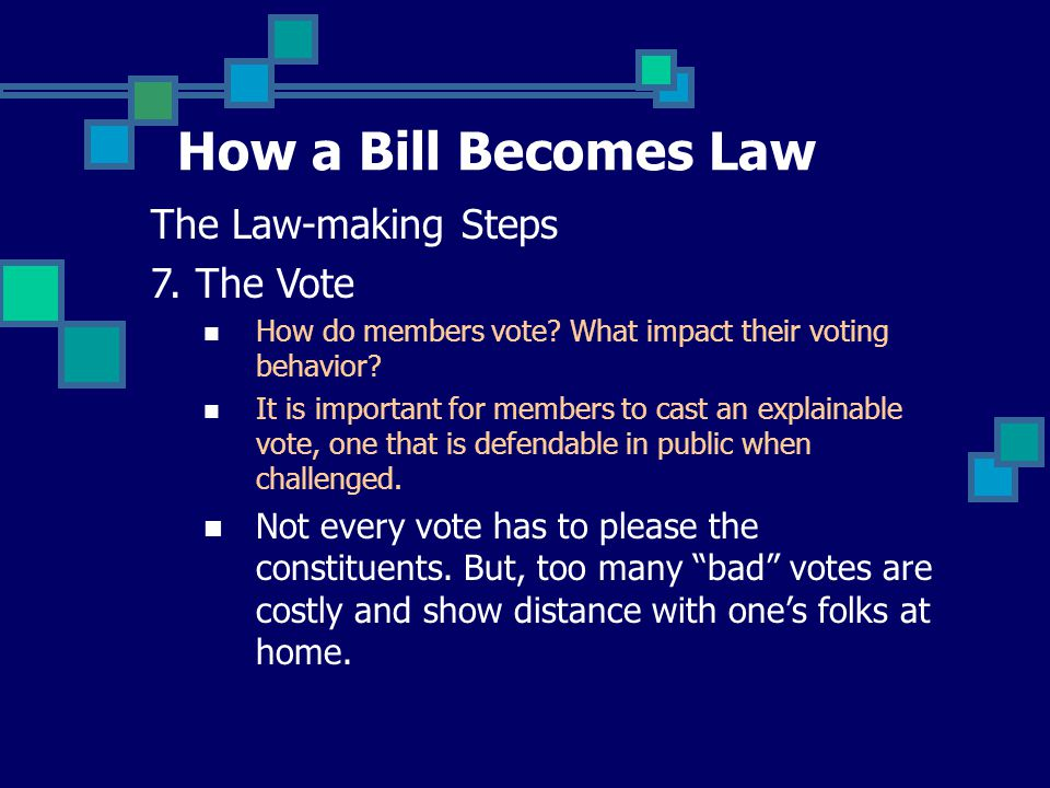 How a Bill Becomes Law The Law-making Steps 7. The Vote How do members vote? What impact their voting behavior? Personal views Opinions of the constit