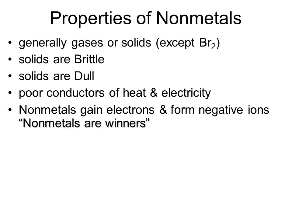 Properties of Nonmetals generally gases or solids (except Br 2 ) solids are Brittle solids are Dull poor conductors of heat & electricity Nonmetals are winners Nonmetals gain electrons & form negative ions Nonmetals are winners