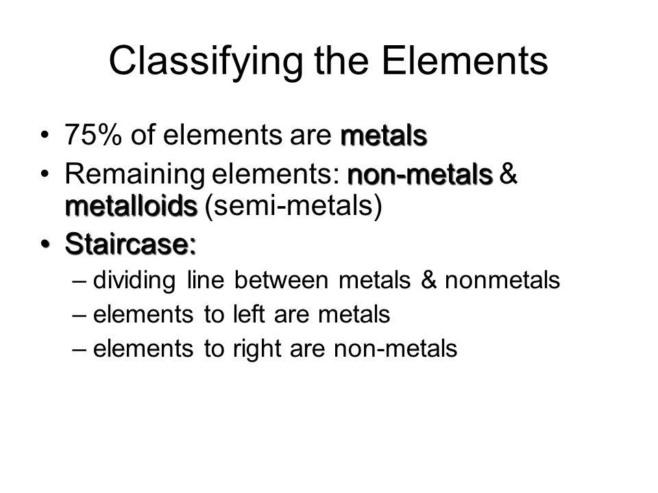 Classifying the Elements metals75% of elements are metals non-metals metalloidsRemaining elements: non-metals & metalloids (semi-metals) Staircase:Staircase: –dividing line between metals & nonmetals –elements to left are metals –elements to right are non-metals