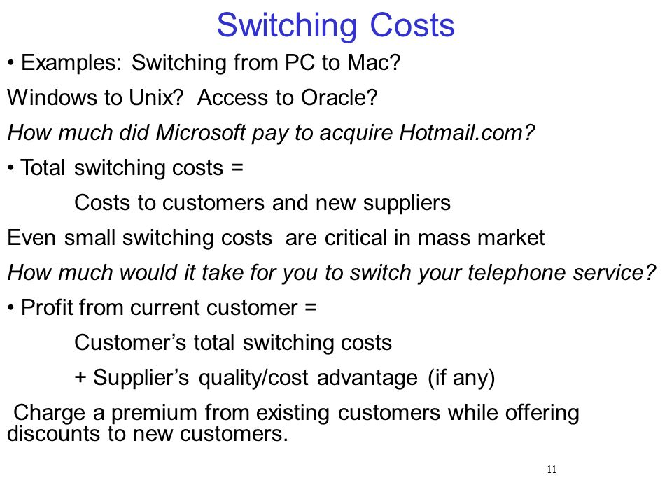 11 Switching Costs Examples: Switching from PC to Mac? Windows to Unix? Access to Oracle? How much did Microsoft pay to acquire Hotmail.com? Total swi