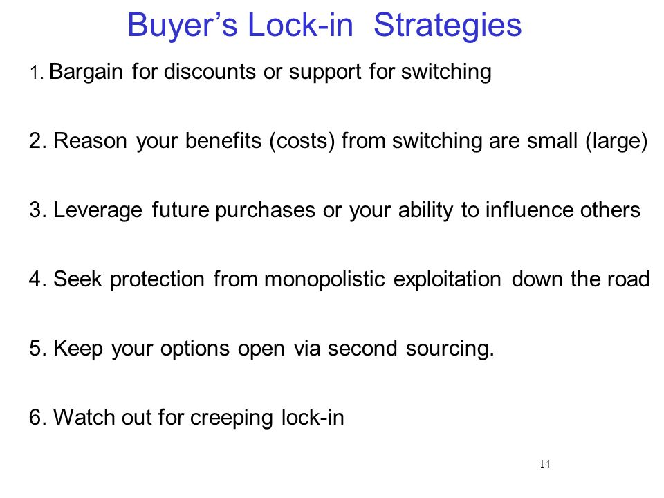 14 Buyer's Lock-in Strategies 1. Bargain for discounts or support for switching 2. Reason your benefits (costs) from switching are small (large) 3. Le