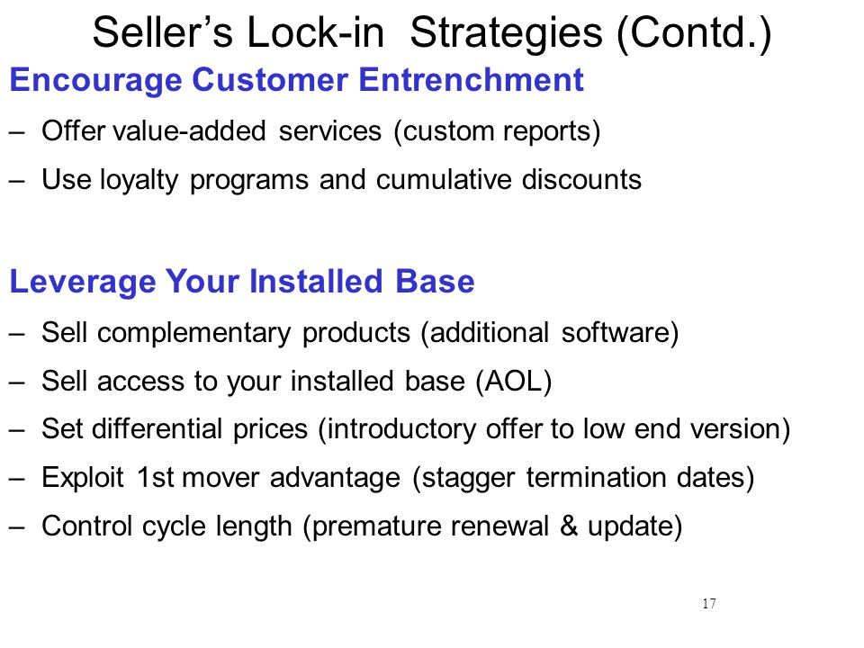 17 Encourage Customer Entrenchment – Offer value-added services (custom reports) – Use loyalty programs and cumulative discounts Leverage Your Installed Base – Sell complementary products (additional software) – Sell access to your installed base (AOL) – Set differential prices (introductory offer to low end version) – Exploit 1st mover advantage (stagger termination dates) – Control cycle length (premature renewal & update) Seller's Lock-in Strategies (Contd.)