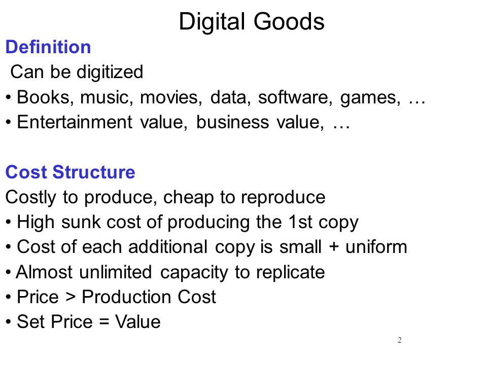 2 Digital Goods Definition Can be digitized Books, music, movies, data, software, games, … Entertainment value, business value, … Cost Structure Costly to produce, cheap to reproduce High sunk cost of producing the 1st copy Cost of each additional copy is small + uniform Almost unlimited capacity to replicate Price > Production Cost Set Price = Value
