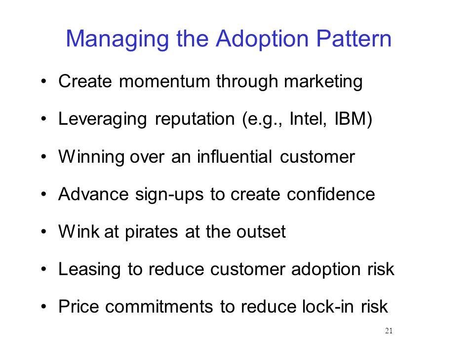 21 Managing the Adoption Pattern Create momentum through marketing Leveraging reputation (e.g., Intel, IBM) Winning over an influential customer Advan