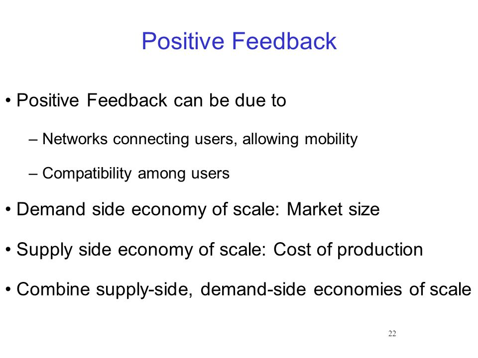 22 Positive Feedback Positive Feedback can be due to – Networks connecting users, allowing mobility – Compatibility among users Demand side economy of scale: Market size Supply side economy of scale: Cost of production Combine supply-side, demand-side economies of scale