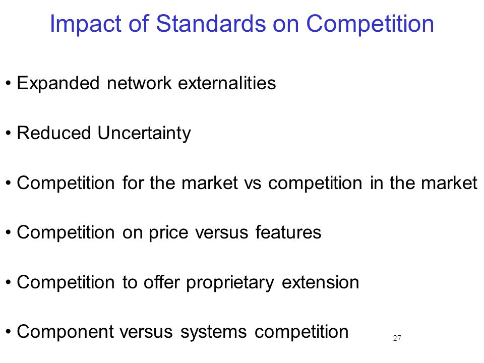 27 Impact of Standards on Competition Expanded network externalities Reduced Uncertainty Competition for the market vs competition in the market Competition on price versus features Competition to offer proprietary extension Component versus systems competition