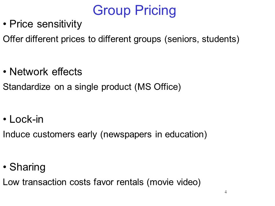 4 Group Pricing Price sensitivity Offer different prices to different groups (seniors, students) Network effects Standardize on a single product (MS O