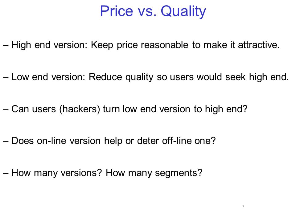 7 Price vs. Quality – High end version: Keep price reasonable to make it attractive.