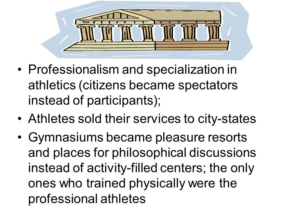 Professionalism and specialization in athletics (citizens became spectators instead of participants); Athletes sold their services to city-states Gymn