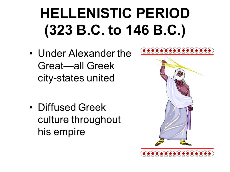 HELLENISTIC PERIOD (323 B.C. to 146 B.C.) Under Alexander the Great—all Greek city-states united Diffused Greek culture throughout his empire