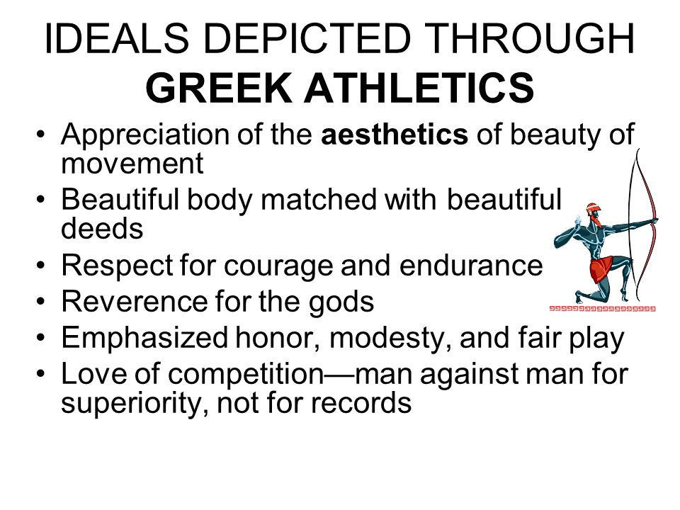 IDEALS DEPICTED THROUGH GREEK ATHLETICS Appreciation of the aesthetics of beauty of movement Beautiful body matched with beautiful deeds Respect for c