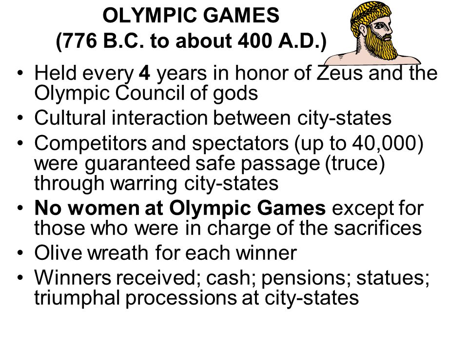 OLYMPIC GAMES (776 B.C. to about 400 A.D.) Held every 4 years in honor of Zeus and the Olympic Council of gods Cultural interaction between city-state