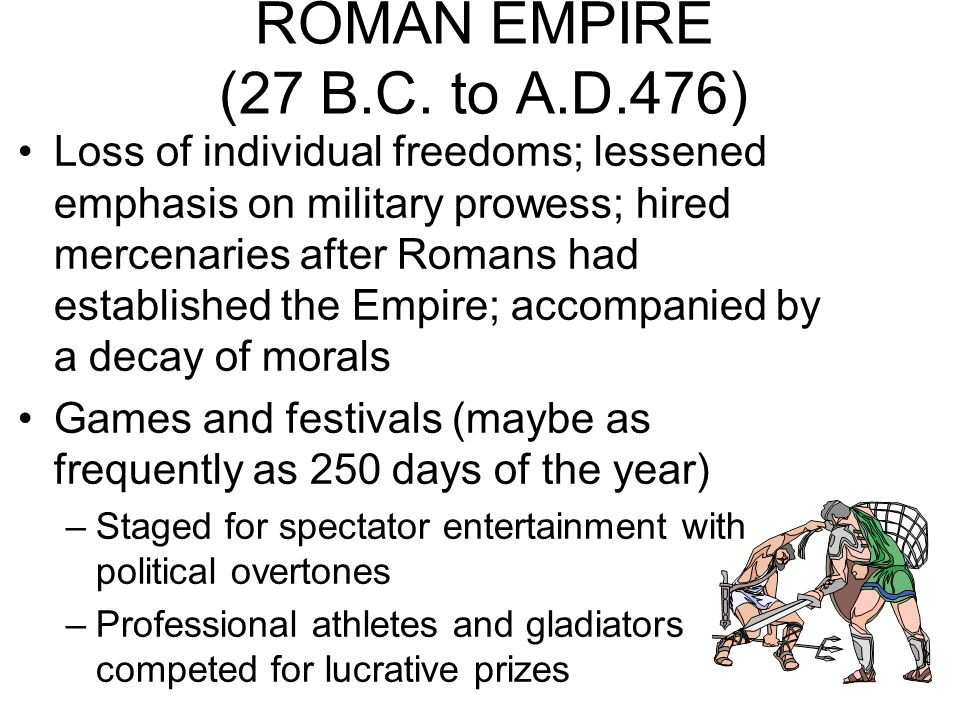 ROMAN EMPIRE (27 B.C. to A.D.476) Loss of individual freedoms; lessened emphasis on military prowess; hired mercenaries after Romans had established t