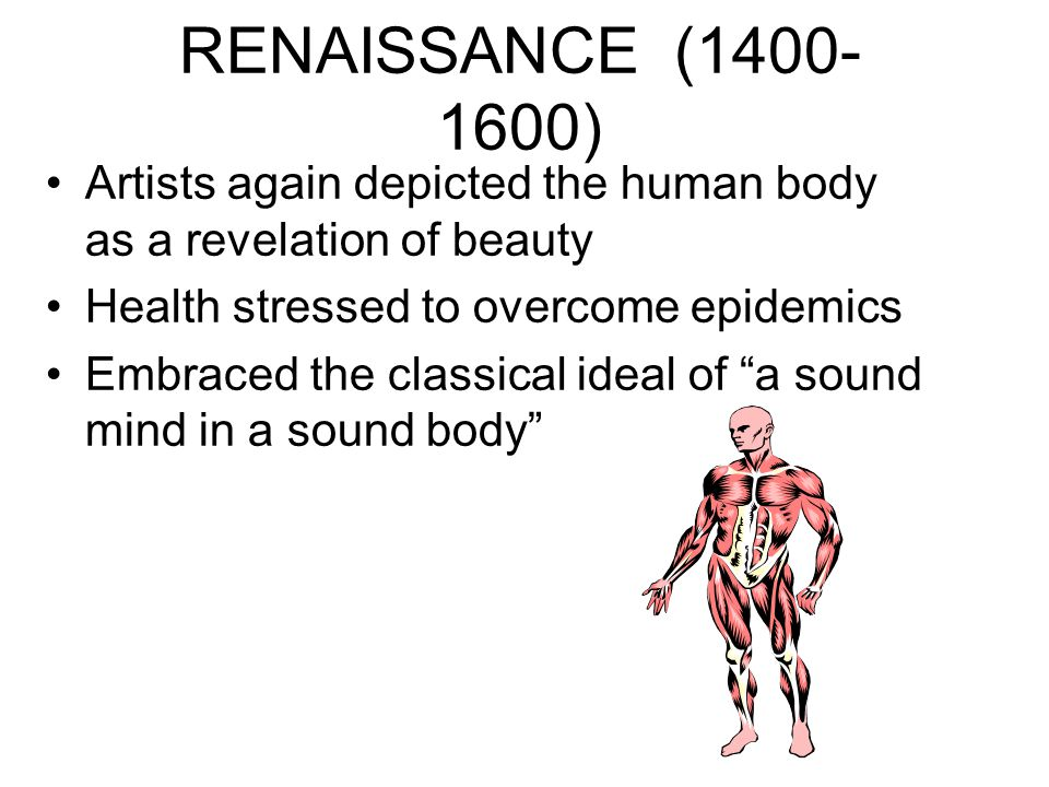 RENAISSANCE (1400- 1600) Artists again depicted the human body as a revelation of beauty Health stressed to overcome epidemics Embraced the classical