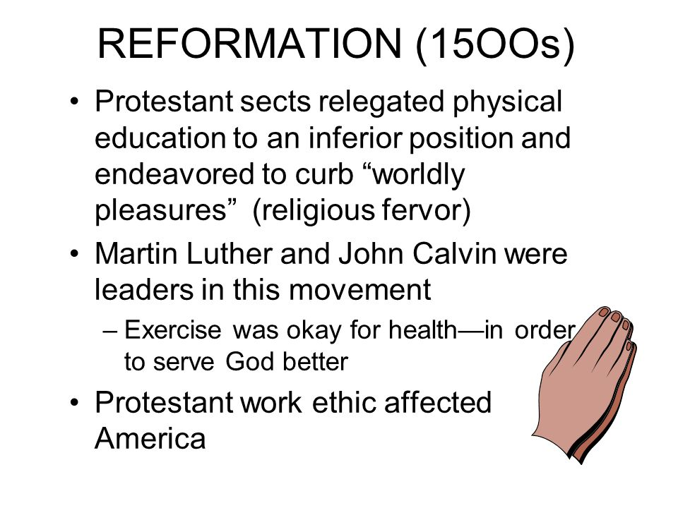 "REFORMATION (15OOs) Protestant sects relegated physical education to an inferior position and endeavored to curb ""worldly pleasures"" (religious fervor"