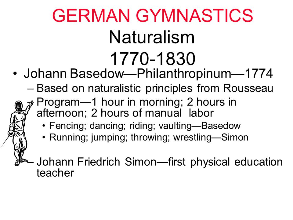 GERMAN GYMNASTICS Naturalism 1770-1830 Johann Basedow—Philanthropinum—1774 –Based on naturalistic principles from Rousseau –Program—1 hour in morning;