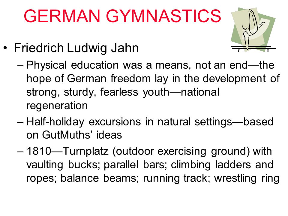 GERMAN GYMNASTICS Friedrich Ludwig Jahn –Physical education was a means, not an end—the hope of German freedom lay in the development of strong, sturd