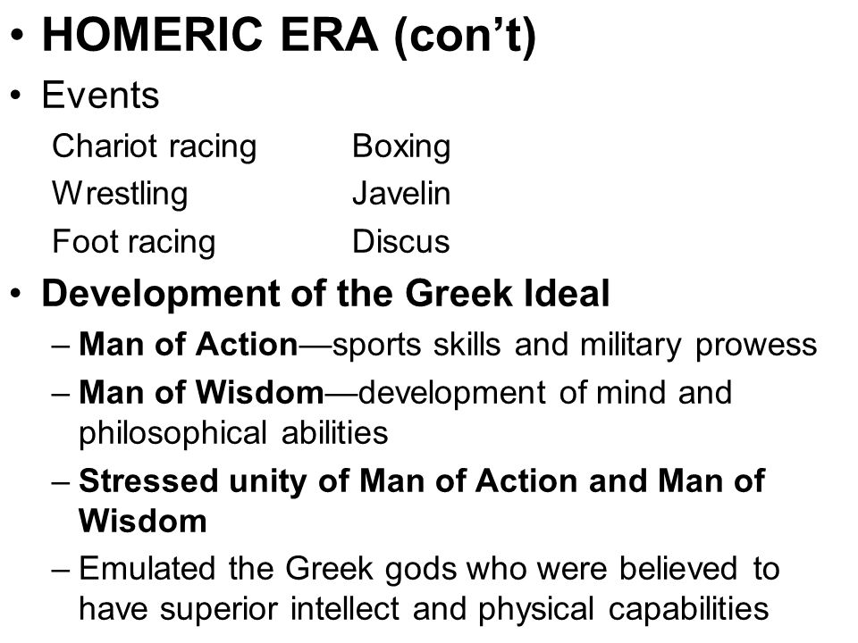 HOMERIC ERA (con't) Events Chariot racingBoxing Wrestling Javelin Foot racing Discus Development of the Greek Ideal –Man of Action—sports skills and m